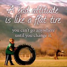A bad attitude is like a flat tire. You can't go anywhere unless you change it.