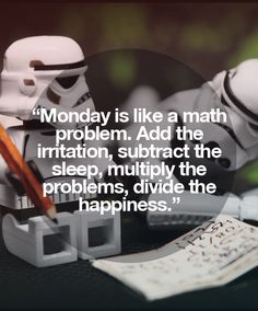 Monday is like a math problem. Add the irritation, substract the sleep, multiply the problems, divide the happiness