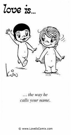 Love Is... the way he calls your name.