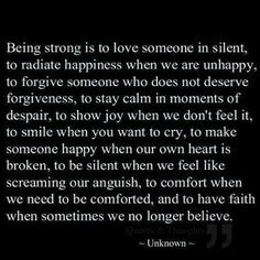 Being strong is to love someone in silent, to radiate happiness when we are unhappy, to forgive someone who does not deserve forgiveness, to stay calm in moments of despair, to show joy when we don't feel it, to smile when you want to cry, to make someone happy when our own heart is broken, to be silent when we feel like screaming our anguish, to comfort when we need to be comforted, and to have faith when sometimes we no longer believe.