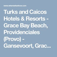 Turks and Caicos Hotels & Resorts - Grace Bay Beach, Providenciales (Provo) - Gansevoort, Grace Bay Club, The Regent Grand, Seven Stars Resort, West Bay Club