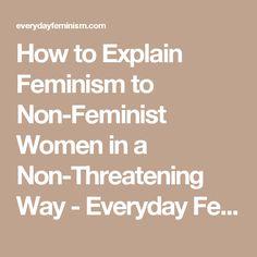 How to Explain Feminism to Non-Feminist Women in a Non-Threatening Way - Everyday Feminism