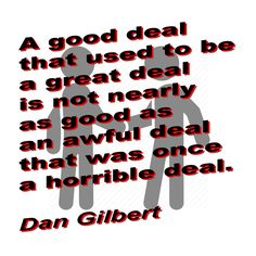 A good deal that used to be a great deal is not nearly as good as an awful deal that was once a horrible deal. Dan Gilbert