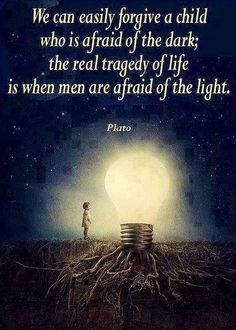 """We can easily forgive a child who is afraid of the dark; The real tragedy of life is when men are afraid of the light."""