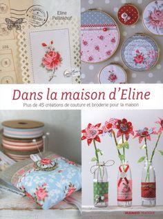 La maison d'Eline : Plus de 45 créations de couture et de broderie: Amazon.fr: Eline Pellinkhof: Livres