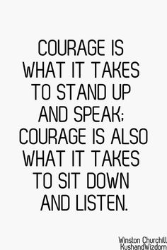 Courage is what is takes to stand up and speak. Courage is also what is takes to sit down and listen.
