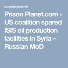 Prison Planet.com  » US coalition spared ISIS oil production facilities in Syria – Russian MoD