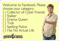 Welcome to Facebook. Please choose your category: ( ) Collector of Cyber Friends ( ) Stalker ( ) Drama Queen ( ) Troll ( ) Spelling Police ( ) Has No Actual Life