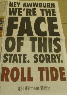 Roll Tide Roll!...I love alabama but i thought itd be fun to go to auburn just to spite my mommy :)