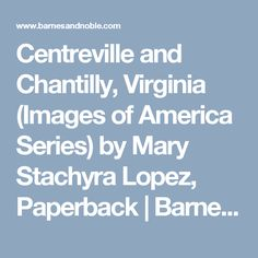 Centreville and Chantilly, Virginia (Images of America Series) by Mary Stachyra Lopez, Paperback | Barnes & Noble®