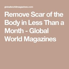 Remove Scar of the Body in Less Than a Month - Global World Magazines
