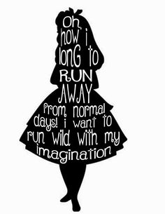 Oh how I long to run away from normal days! I want to run wild with my imagination l Alice in Wonderland.