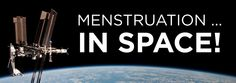 MENSTRUATION IN SPACE Read it. It's horrifying and not because of what you may think.