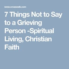 7 Things Not to Say to a Grieving Person -Spiritual Living, Christian Faith