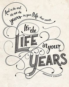 And in the end, it's not the years in your life that count. It's the life in your years. - Abraham Lincoln