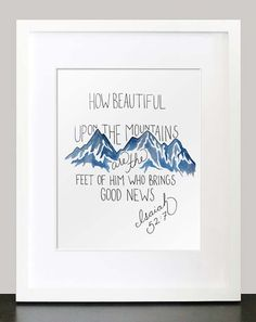 Isaiah 52:7 How beautiful upon the mountains are the feet of him that bringeth good tidings.