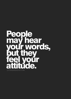 People may hear your words but they feel your attitude.