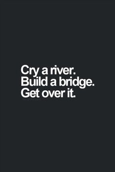 Cry Me A River Build A Bridge And Get Over It Quote cry a river. build a bridge. get over it. i can cry a lot The Words, Cool Words, Words Quotes, Me Quotes, Funny Quotes, Hilarious Sayings, Funny Memes, Quotes On Life, River Quotes