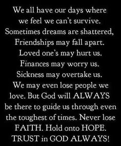 we all have days where we feel we can't survive ... trust in God ALWAYS!