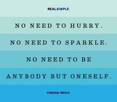 No Need to Hurry, No Need to Sparkle, No Need to be Anyone but Oneself ~ pretty sure Virginia Wolf would have been staring at me when she wrote that one!
