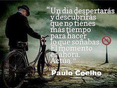"""... """"Un día despertarás y descubrirás que no tienes más tiempo para hacer lo que soñabas. El momento es ahora. Actúa"""". Paulo Coelho."""