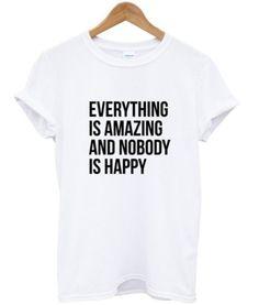 everything s amazing and nobody is happy quotes tumblr T shirt #tshirt #graphictee #awsome #tee #funnyshirt