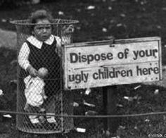 THIS IS A  FALSEHOOD.A PURE LIE,THERE IS NO SUCH THING AS A UGLY CHILD!!!!!!!!!!!!!!!!!!!