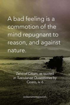Quote Of The Day: June 14, 2015 - A bad feeling is a commotion of the mind repugnant to reason, and against nature. — Zeno of Citium, as quoted in 'Tusculanae Quaestiones' by Cicero, iv. 6 - #quote #quoteoftheday #quotes #qotd #bad #feeling #commotion #mind