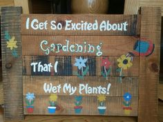 I get so excited about gardening that I wet my plants pallet sign