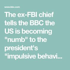 "The ex-FBI chief tells the BBC the US is becoming ""numb"" to the president's ""impulsive behaviour""."