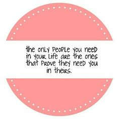 """""""The only people you need in your life are the ones that prove they need you in theirs."""""""