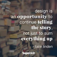 """""""Design is an opportunity to continue telling the story, not just to sum everything up."""" - Tate Linden"""