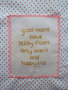 Good moms have sticky floors, dirty ovens and happy kids!