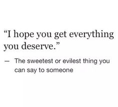 I hope you get everything you deserve.