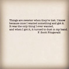"""Things are sweeter when they're lost. I know--because once I wanted something and got it. It was the only thing I ever wanted badly and when I got it it turned to dust in my hand.""   ― F. Scott Fitzgerald, The Beautiful and Damned"