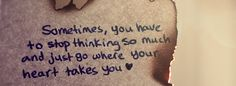 Sometimes, you have to stop thinking so much and just go where your heart takes you. The best collection of quotes and sayings for every situation in life. Fb Cover Photos, Cover Photo Quotes, Picture Quotes, Timeline Photos, Stop Thinking, Facebook Timeline Covers, Tumblr, Fb Covers, The Words