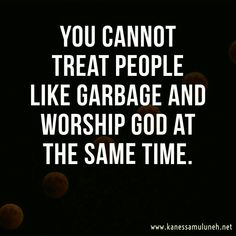 You cannot treat people like garbage and worship GOD at the same time. You cannot treat people like garbage and worship GOD at the same time. Quotable Quotes, Faith Quotes, Wisdom Quotes, True Quotes, Words Quotes, Bible Quotes, Great Quotes, Quotes To Live By, Funny Quotes