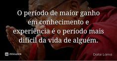 O período de maior ganho em conhecimento e experiência é o período mais difícil da vida de alguém. — Dalai Lama
