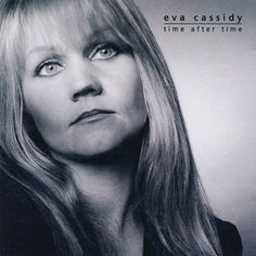 Eva Cassidy An angelic singer gone too soon.