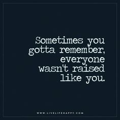 Live Life Happy: Sometimes you gotta remember, everyone wasn't raised like you. – Unknown The post Sometimes You Gotta Remember appeared first on Live Life Happy.