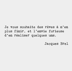 I wish for you to have endless dreams, and the furious desire to achieve some of them. // Jacques Brel