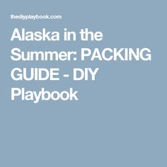 Alaska in the Summer: PACKING GUIDE - DIY Playbook