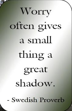 """Worry often gives a small thing a great shadow."" ~Swedish Proverb ..*"