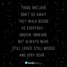Those we love don't go away they walk beside us everyday...unseen, unheard, but always near. Still loved, still missed and very dear.  #FamilyShare #love #lovedone #missyou #death