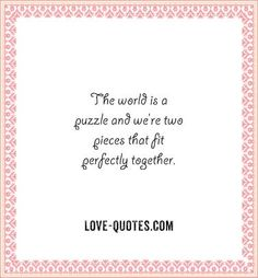 The world is a puzzle and we're two pieces that fit perfectly together.