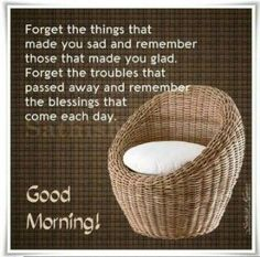 Forget the things that made you sad and remember those that made you glad. Forget the troubles that passed away and remember the blessings that come each day . Good Morning Friends Quotes, Good Morning Beautiful Quotes, Morning Quotes Images, Good Morning Inspirational Quotes, Morning Greetings Quotes, Good Night Quotes, Good Morning Images, Morning Sayings, Good Morning Text Messages