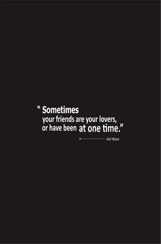 Axl Rose Quotes About Love Sometimes your friends are your lovers or have been at one time