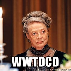 what would the dowager countess do...
