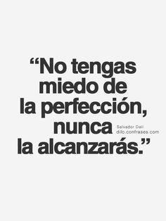 """""""No tengas miedo dela perfección, nuncala... -"""