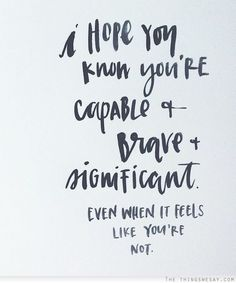 I hope you know you're capable and brave and significant even when it feels like you're not